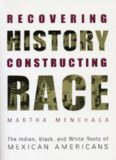 Recovering History, Constructing Race: The Indian, Black, and White Roots of Mexican Americans (Joe R. and Teresa Lozano Long Series in Latin American and Latino Art and Culture)