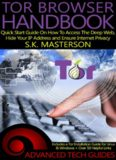 Tor Browser Handbook; Quick Start Guide on how to Access the Deep Web, Hide your IP Address and Ensure Internet Privacy – Advanced Tech Guides