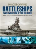 Battleships: WWII Evolution of the Big Guns: Rare Photographs from Wartime Archives