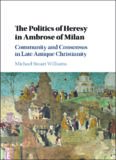 The Politics of Heresy in Ambrose of Milan: Community and Consensus in Late Antique Christianity