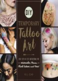 DIY Temporary Tattoo Art: Easy Step-by-Step Instructions for Watercolor, Henna, Flash Tattoos
