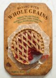 Baking with whole grains : recipes, tips, and tricks for baking cookies, cakes, scones, pies, pizza