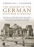 The Making of the German Post-War Economy: Political Communication and Public Reception of the Social Market Economy after World War Two (International Library of Twentieth Centruy History, Volume 25)