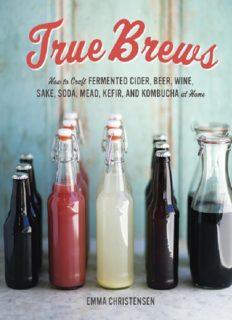 True Brews: How to Craft Fermented Cider, Beer, Wine, Sake, Soda, Mead, Kefir, and Kombucha at Home