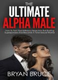 The Ultimate Alpha Male: How To Turn Your Intimacy Issues Into Ball Busting Superpowers And Become A Total Sexual Warrior