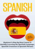 SPANISH: Revised, Expanded & Updated - Beginner's Step by Step Course to Quickly Learning: The Spanish Language, Spanish Grammar, & Spanish Phrases