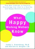 What Happy Working Mothers Know: How New Findings in Positive Psychology Can Lead to a Healthy and Happy Work Life Balance