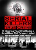 Serial Killers True Crime: 10 Sickening True Crime Stories Of Serial Killers That Tortured, Hacked