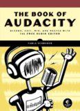 The Book of Audacity: Recording, Editing, Mixing, and Mastering with the Free Audio Editor