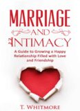 Marriage and Intimacy: A Guide to Growing a Happy Relationship Filled with Love and Friendship