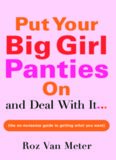 Put your big girl panties on and deal with it-- : the no-nonsense guide to getting what you want