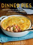 Dinner pies : from shepherd's pies and pot pies to tarts, turnovers, quiches, hand pies, and more, with 100 delectable and foolproof recipes