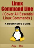 Linux: Linux Command Line, Cover all essential Linux commands. A complete introduction to Linux Operating System, Linux Kernel, For Beginners, Learn Linux in easy steps, Fast! : A Beginner's Guide