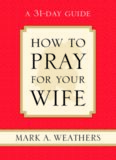 How to Pray for Your Wife: A 31-Day Guide