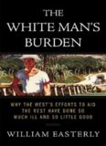 The White Man's Burden: Why the West's Efforts to Aid the Rest Have Done So Much Ill and So Little