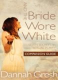 And the Bride Wore White Companion Guide. Seven Secrets to Sexual Purity
