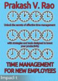 Time management for new employees : unlock the secrets of effective time management with strategies and tools designed to boost your productivity