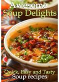 Awesome Soup Delights - Quick, Easy and Tasty Soup Recipes