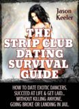 The Strip Club Dating Survival Guide: How To Date Exotic Dancers, Succeed At Life & Get Laid...Without Killing Anyone, Going Broke Or Landing In Jail.