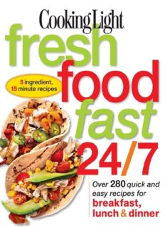 Cooking Light Fresh Food Fast 24/7 5 Ingredient, 15 minute recipes