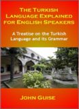 The Turkish Language Explained for English Speakers: A Treatise on the Turkish Language and its