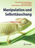 Manipulation und Selbsttäuschung: Wie gestalte ich mir die Welt so, dass sie mir gefällt: Manipulationen nutzen und abwenden