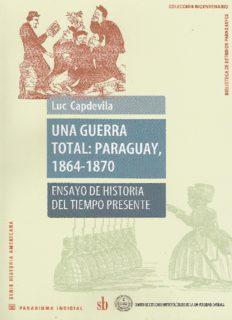 Una guerra total: : Paraguay, 1864-1870. Ensayo de historia del tiempo presente