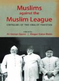 Muslims against the Muslim League: Critiques of the Idea of Pakistan