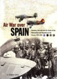 Air War Over Spain: Aviators, Aircraft and Air Units of the Nationalist and Republican Air Forces