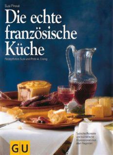 Die echte französische Küche. Typische Rezepte und kulinarische Impressionen aus allen Regionen
