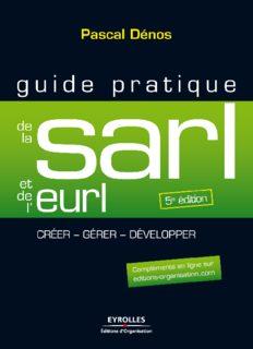 Guide pratique de la SARL et de l'EURL : Création et gestion de la SARL, de l'EURL, de la SELARL, de la SELU et de l'EARL