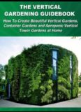 The Vertical Gardening Guidebook: How To Create Beautiful Vertical Gardens, Container Gardens and Aeroponic Vertical Tower Gardens at Home
