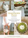 Homegrown Paleo Cookbook Over 100 Delicious 2C Gluten-Free 2C Farm-to-Table Recipes Delicious, Gluten-Free, Farm-to-Table Recipes, and a Complete Guide to Growing Your Own Healthy Food