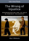 The wrong of injustice : dehumanization and its role in feminist philosophy