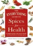 The everything guide to spices for health : a complete guide to the natural health-boosting benefits of everyday spices