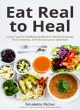 Eat Real to Heal Using Food As Medicine to Reverse Chronic Diseases from Diabetes, Arthritis