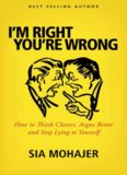 I'm Right: You're Wrong: How to Think Clearer, Argue Better and Stop Lying to Yourself
