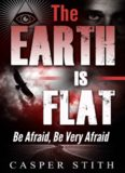 The Earth is Flat: Be Afraid, Be Very Afraid (They're Lying - The Earth Really is Flat) (Illuminati Secrets Book 4)