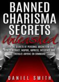 Banned Charisma Secrets Unleashed: Learn The Secrets Of Personal Magnetism And How To Attract, Inspire, Impress, Influence And Energize Anyone On Command