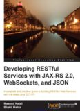 Developing RESTful Services with JAX-RS 2.0, WebSockets, and JSON: A complete and practical guide to building RESTful Web Services with the latest Java EE7 API