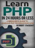 PHP: Learn PHP in 24 Hours or Less - A Beginner's Guide To Learning PHP Programming Now