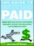 Get paid : weed-out bad paying customers, collect on past due balances, and avoid bad debt