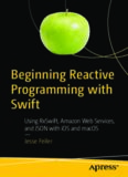 Beginning Reactive Programming with Swift: Using RxSwift, Amazon Web Services, and JSON with iOS