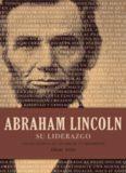 Abraham Lincoln su liderazgo. Las lecciones y el legado de un presidente
