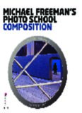 Michael Freeman's Photo School: Composition. by Michael Freeman with Daniela Bowker