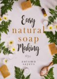 Easy Natural Soapmaking: How To Make Natural Soaps That Rejuvenate, Revitalize, And Nourish Your Skin.