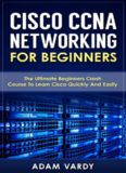 Cisco CCNA Networking For Beginners: The Ultimate Beginners Crash Course To Learn Cisco Quickly And Easily