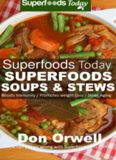 Superfoods Soups & Stews: Over 70: Quick & Easy Gluten Free Low Cholesterol Whole Foods Soups & Stews Recipes full of Antioxidants & Phytochemicals for... & Energy Boost