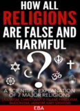 HOW ALL RELIGIONS ARE FALSE AND HARMFUL A scientific explanation of 7 major religions [Judaism, Christianity, Islam, Hinduism, Buddhism, Jainism & Sikhism]