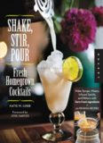 Shake, Stir, Pour-Fresh Homegrown Cocktails  Make Syrups, Mixers, Infused Spirits, and Bitters with Farm-Fresh Ingredients-50 Original Recipes